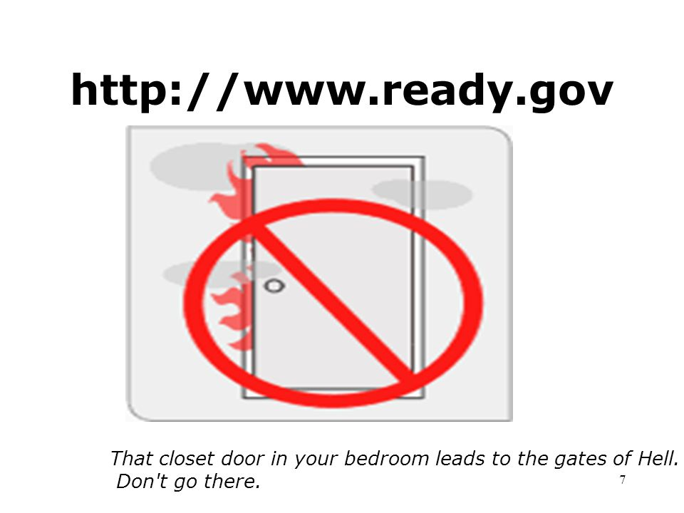 6 http://www.ready.gov If you hear the Backstreet Boys, Michael Bolton or Yanni on the radio, cower in the corner or run like hell.