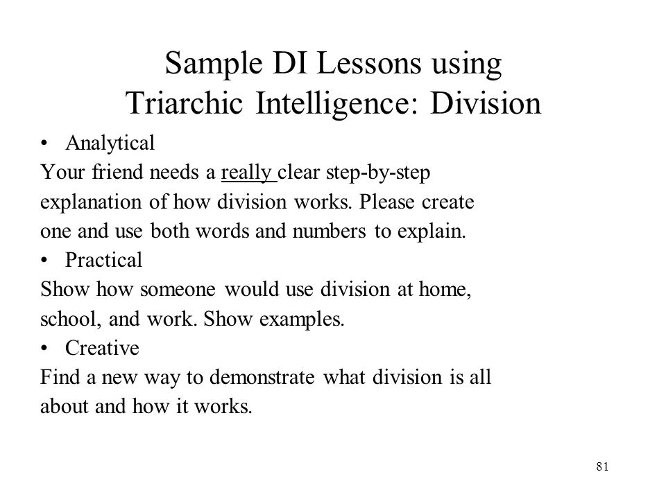 80 Sample DI Lessons using Triarchic Intelligence: Division Know How division works Understand The importance of division Be able to Apply the principles of division in novel settings