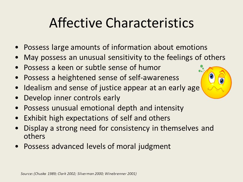 Affective Characteristics Possess large amounts of information about emotions May possess an unusual sensitivity to the feelings of others Possess a keen or subtle sense of humor Possess a heightened sense of self-awareness Idealism and sense of justice appear at an early age Develop inner controls early Possess unusual emotional depth and intensity Exhibit high expectations of self and others Display a strong need for consistency in themselves and others Possess advanced levels of moral judgment Source: (Chuska 1989; Clark 2002; Silverman 2000; Winebrenner 2001)
