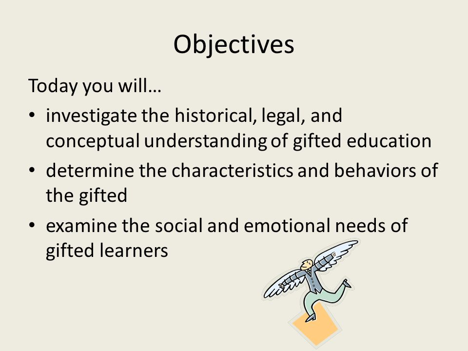 Objectives Today you will… investigate the historical, legal, and conceptual understanding of gifted education determine the characteristics and behaviors of the gifted examine the social and emotional needs of gifted learners