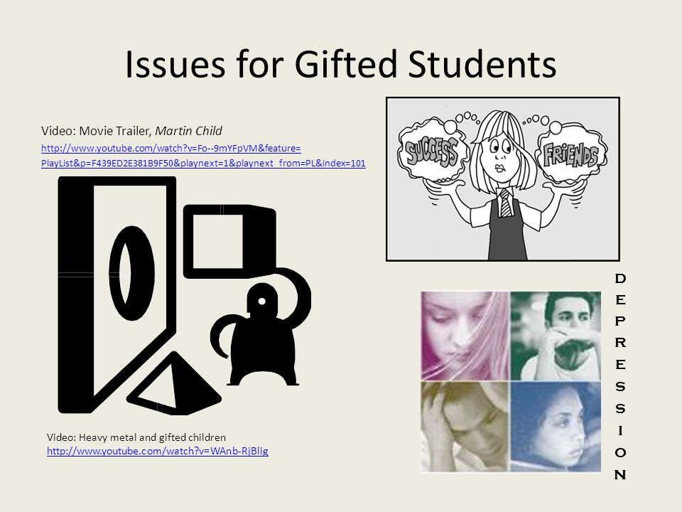 Issues for Gifted Students Video: Movie Trailer, Martin Child   v=Fo--9mYFpVM&feature= PlayList&p=F439ED2E381B9F50&playnext=1&playnext_from=PL&index=101 Video: Heavy metal and gifted children   v=WAnb-RjBlig   v=WAnb-RjBlig