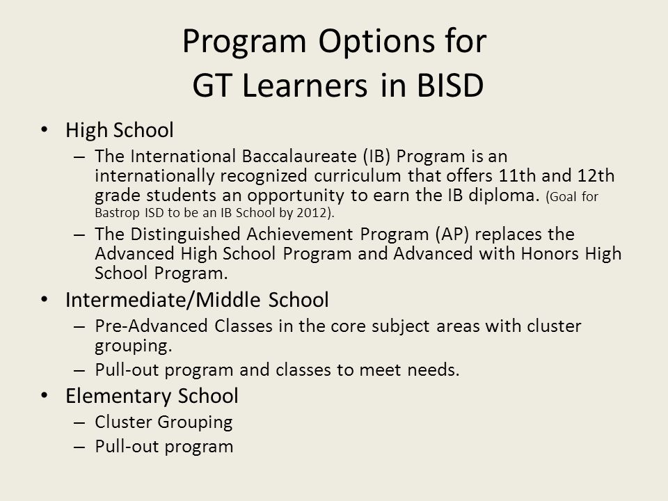 Program Options for GT Learners in BISD High School – The International Baccalaureate (IB) Program is an internationally recognized curriculum that offers 11th and 12th grade students an opportunity to earn the IB diploma.