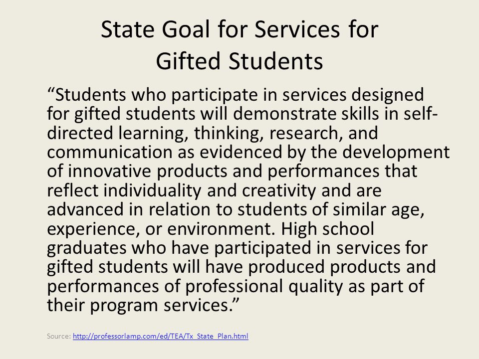 State Goal for Services for Gifted Students Students who participate in services designed for gifted students will demonstrate skills in self- directed learning, thinking, research, and communication as evidenced by the development of innovative products and performances that reflect individuality and creativity and are advanced in relation to students of similar age, experience, or environment.