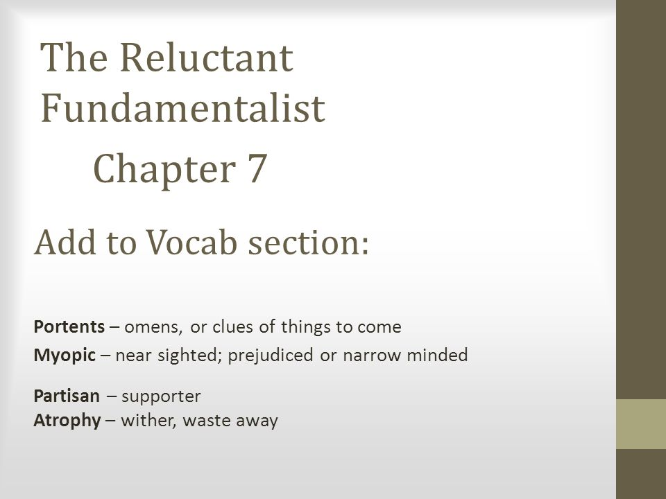 The Reluctant Fundamentalist Chapter 7 Add to Vocab section: Portents – omens, or clues of things to come Myopic – near sighted; prejudiced or narrow minded Partisan – supporter Atrophy – wither, waste away