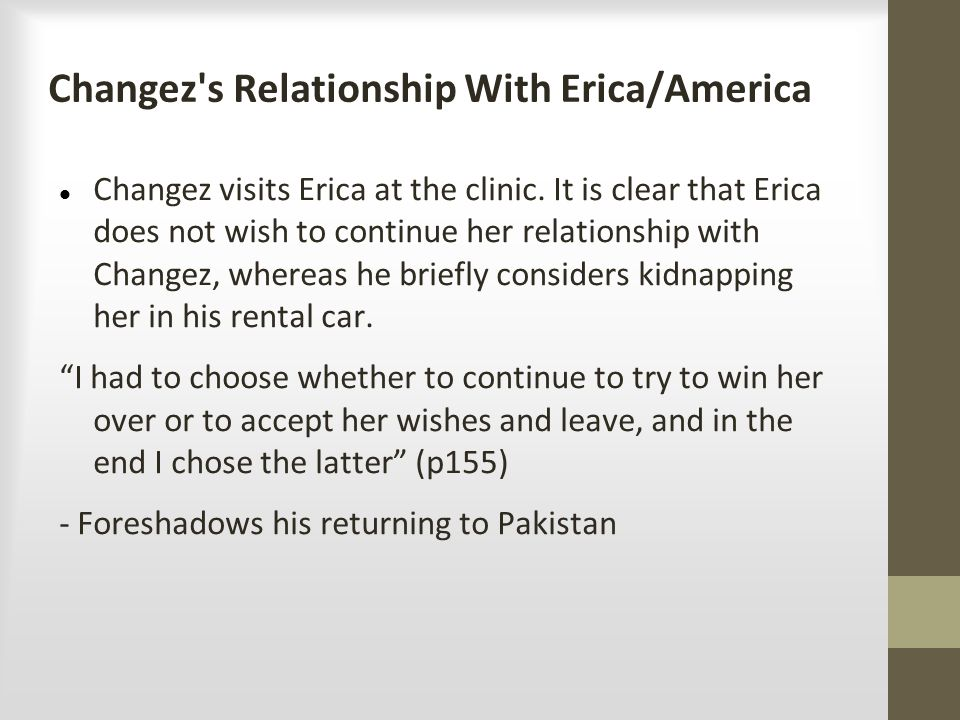 Changez's Relationship With Erica/America Changez visits Erica at the clinic. It is clear that Erica does not wish to continue her relationship with C