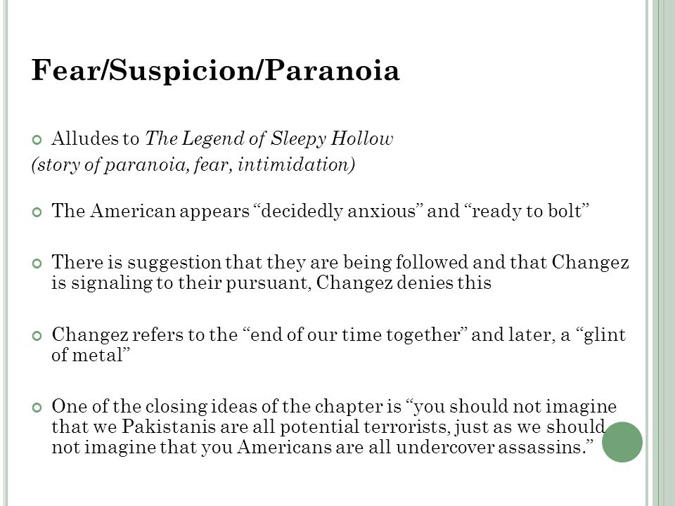 Fear/Suspicion/Paranoia Alludes to The Legend of Sleepy Hollow (story of paranoia, fear, intimidation) The American appears decidedly anxious and ready to bolt There is suggestion that they are being followed and that Changez is signaling to their pursuant, Changez denies this Changez refers to the end of our time together and later, a glint of metal One of the closing ideas of the chapter is you should not imagine that we Pakistanis are all potential terrorists, just as we should not imagine that you Americans are all undercover assassins.