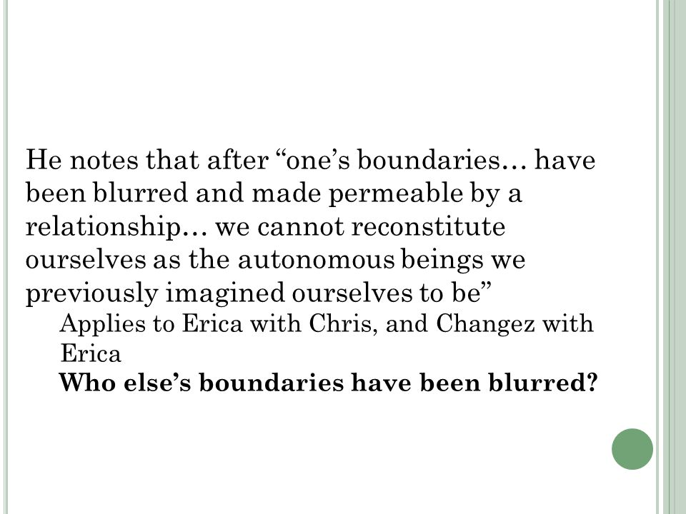 He notes that after one's boundaries… have been blurred and made permeable by a relationship… we cannot reconstitute ourselves as the autonomous beings we previously imagined ourselves to be Applies to Erica with Chris, and Changez with Erica Who else's boundaries have been blurred