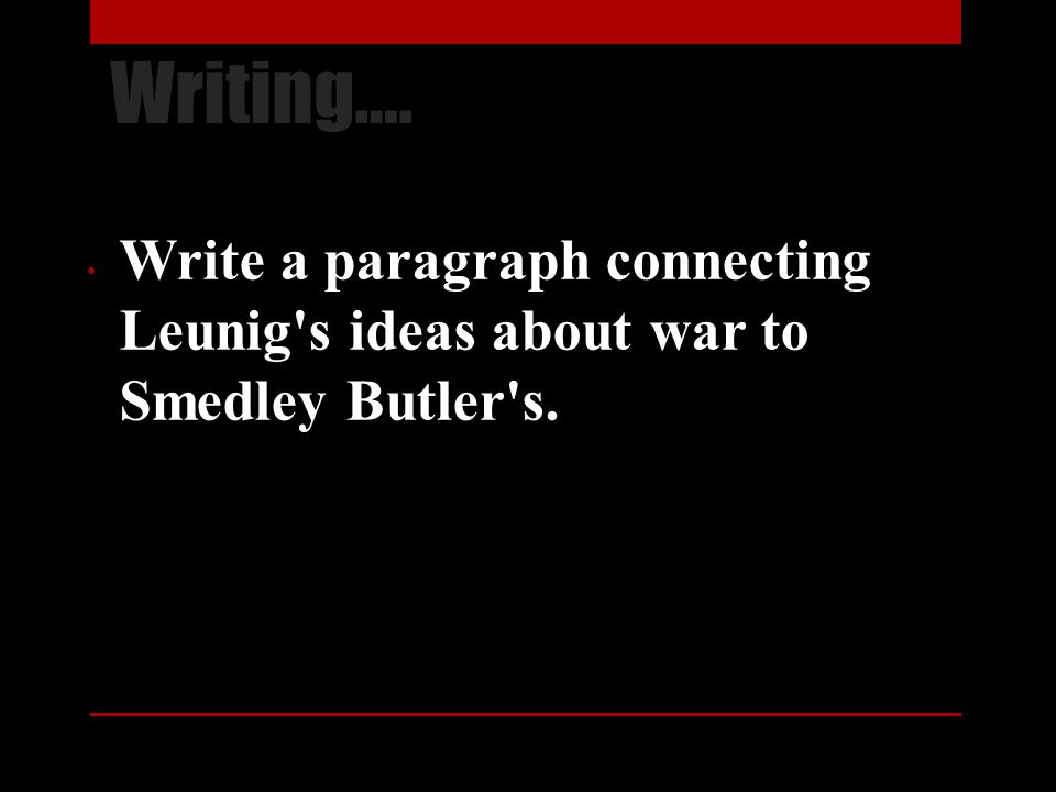 Writing…. Write a paragraph connecting Leunig's ideas about war to Smedley Butler's.