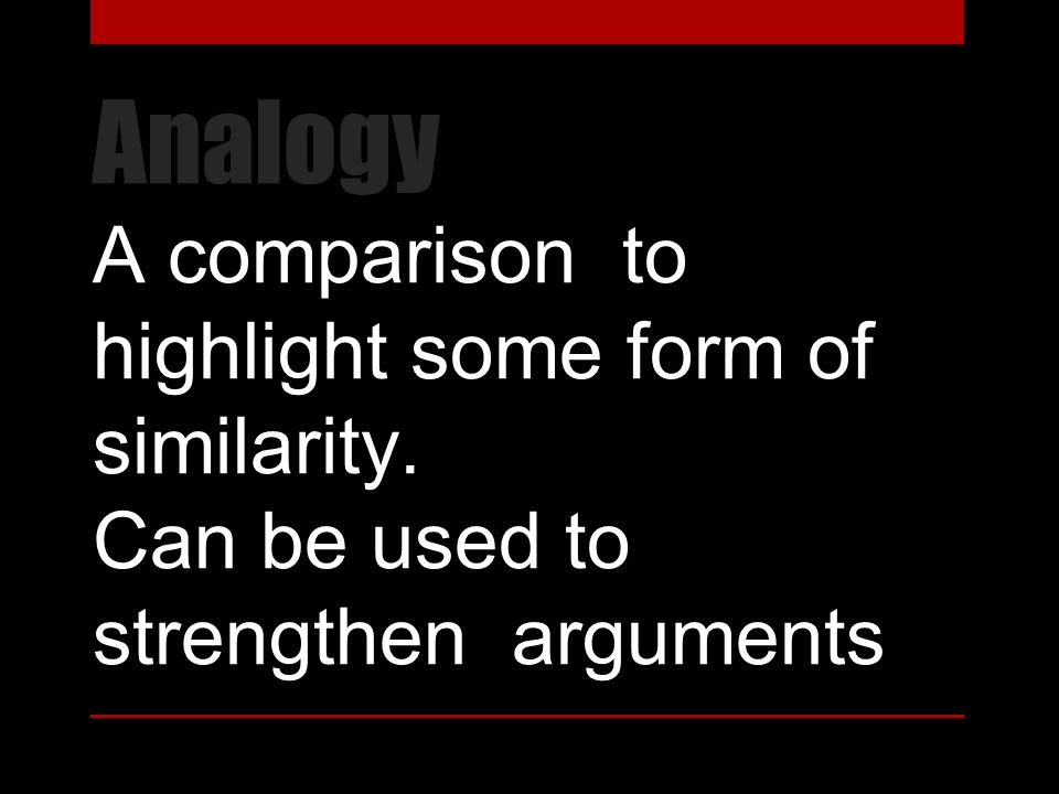 Analogy A comparison to highlight some form of similarity. Can be used to strengthen arguments