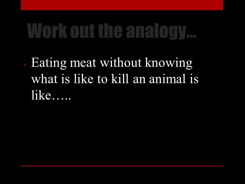 Work out the analogy… Eating meat without knowing what is like to kill an animal is like…..