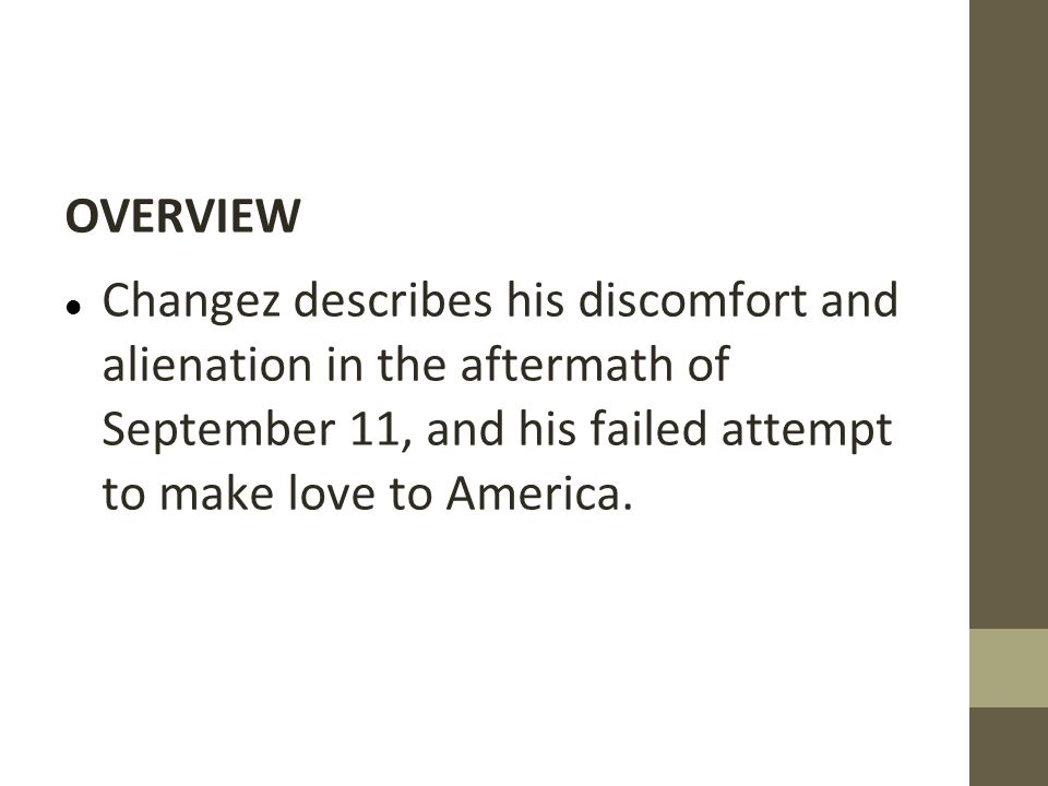 OVERVIEW Changez describes his discomfort and alienation in the aftermath of September 11, and his failed attempt to make love to America.