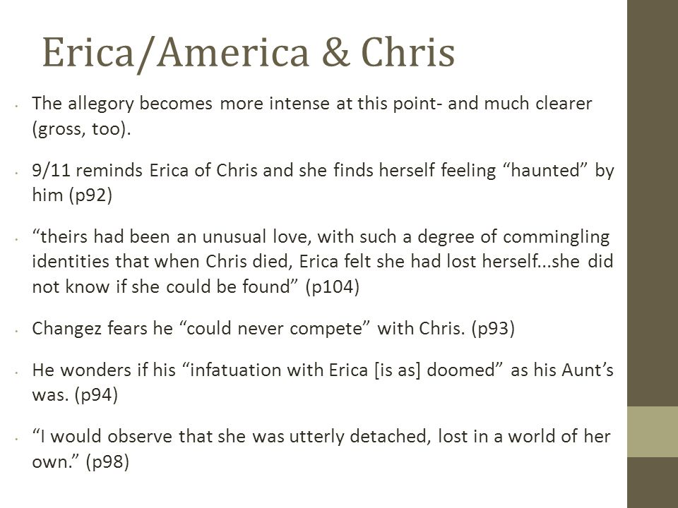 Erica/America & Chris her bruise; it was dark and angry - (p102) She said nothing while I was inside her, but I could see her discomfort, and so I forced myself to stop. (p102) (foreshadowing his departure from America?) her body had rejected me (p103) Erica s physical rejection of Changez while they make love mirrors the rejection which Changez feels from the United States; nobody has denied his presence in America, but the discomfort he senses from those around him inflicts a wound on his pride.