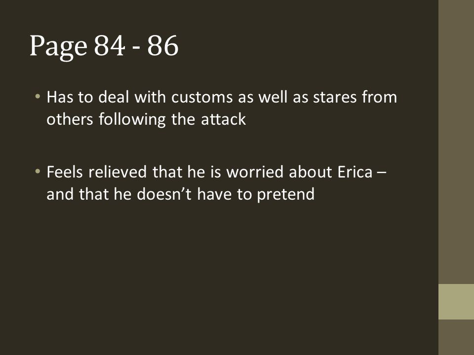Page 84 - 86 Has to deal with customs as well as stares from others following the attack Feels relieved that he is worried about Erica – and that he d