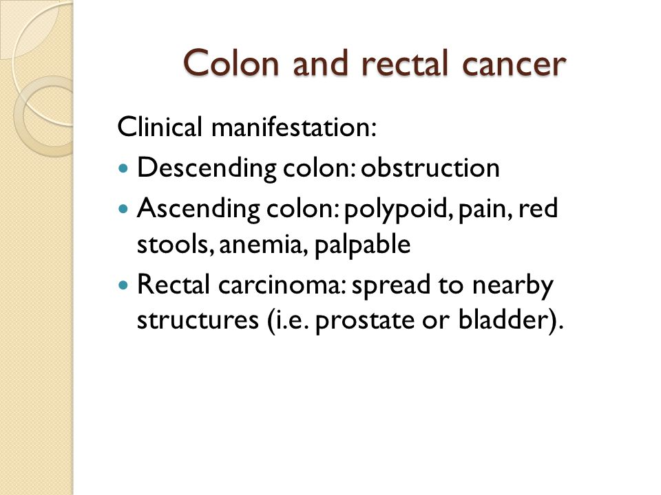 Colon and rectal cancer Clinical manifestation: Descending colon: obstruction Ascending colon: polypoid, pain, red stools, anemia, palpable Rectal carcinoma: spread to nearby structures (i.e.