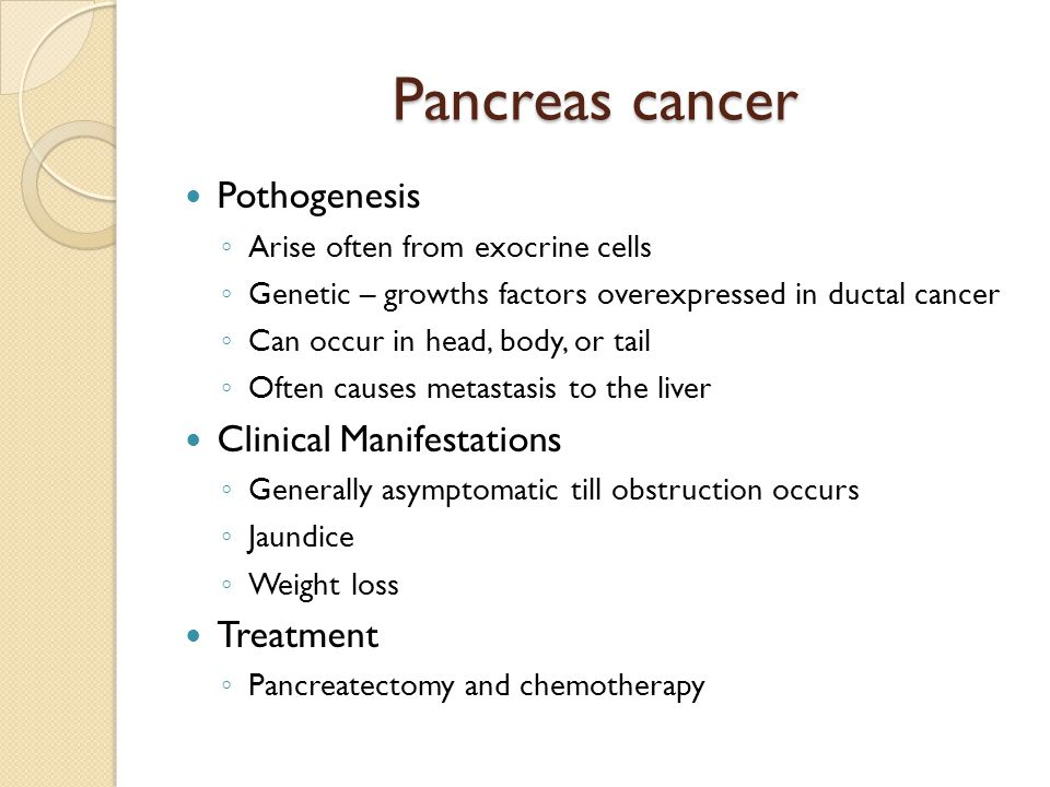 Pancreas cancer Pothogenesis ◦ Arise often from exocrine cells ◦ Genetic – growths factors overexpressed in ductal cancer ◦ Can occur in head, body, or tail ◦ Often causes metastasis to the liver Clinical Manifestations ◦ Generally asymptomatic till obstruction occurs ◦ Jaundice ◦ Weight loss Treatment ◦ Pancreatectomy and chemotherapy