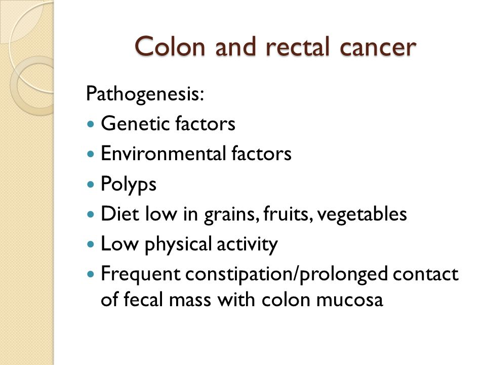 Colon and rectal cancer Pathogenesis: Genetic factors Environmental factors Polyps Diet low in grains, fruits, vegetables Low physical activity Frequent constipation/prolonged contact of fecal mass with colon mucosa