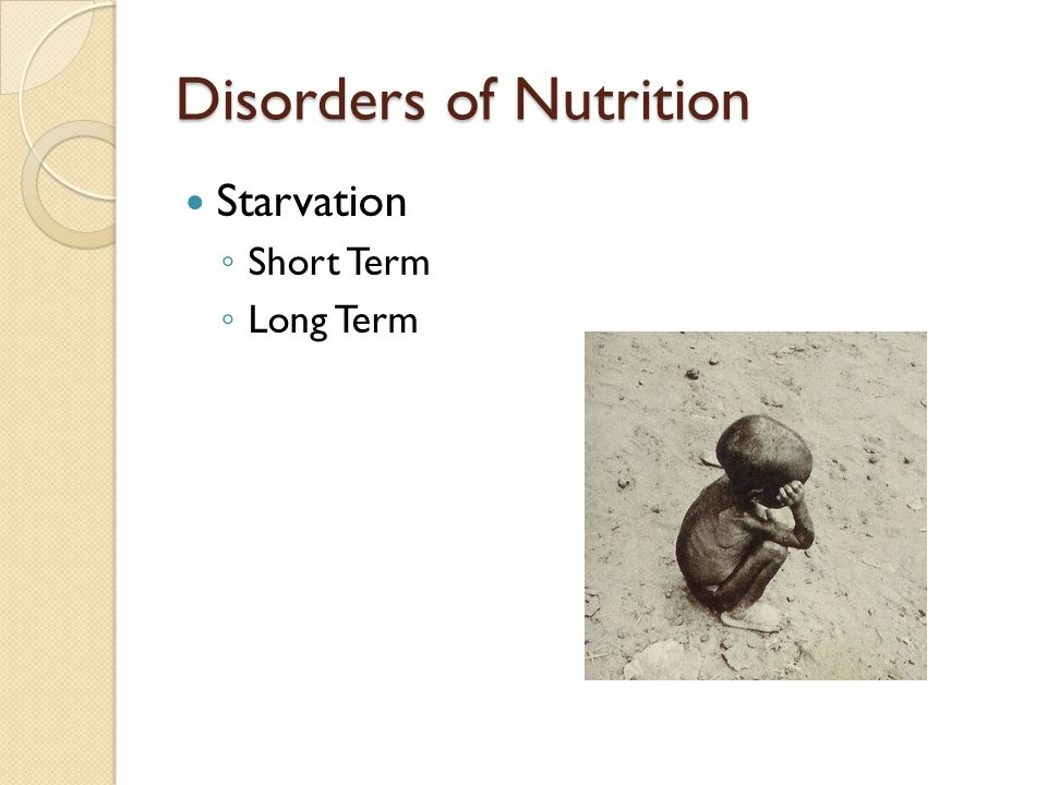 Disorders of Nutrition Starvation ◦ Short Term ◦ Long Term