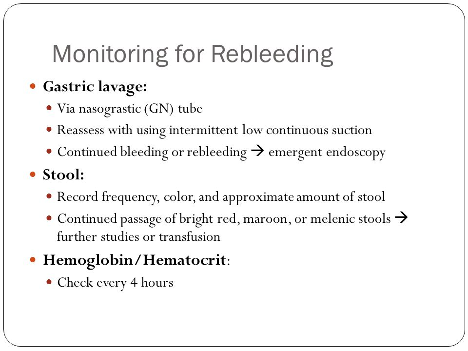 Monitoring for Rebleeding Gastric lavage: Via nasograstic (GN) tube Reassess with using intermittent low continuous suction Continued bleeding or rebleeding  emergent endoscopy Stool: Record frequency, color, and approximate amount of stool Continued passage of bright red, maroon, or melenic stools  further studies or transfusion Hemoglobin/Hematocrit: Check every 4 hours