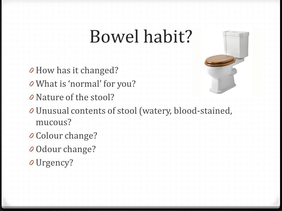 Bowel habit. 0 How has it changed. 0 What is 'normal' for you.
