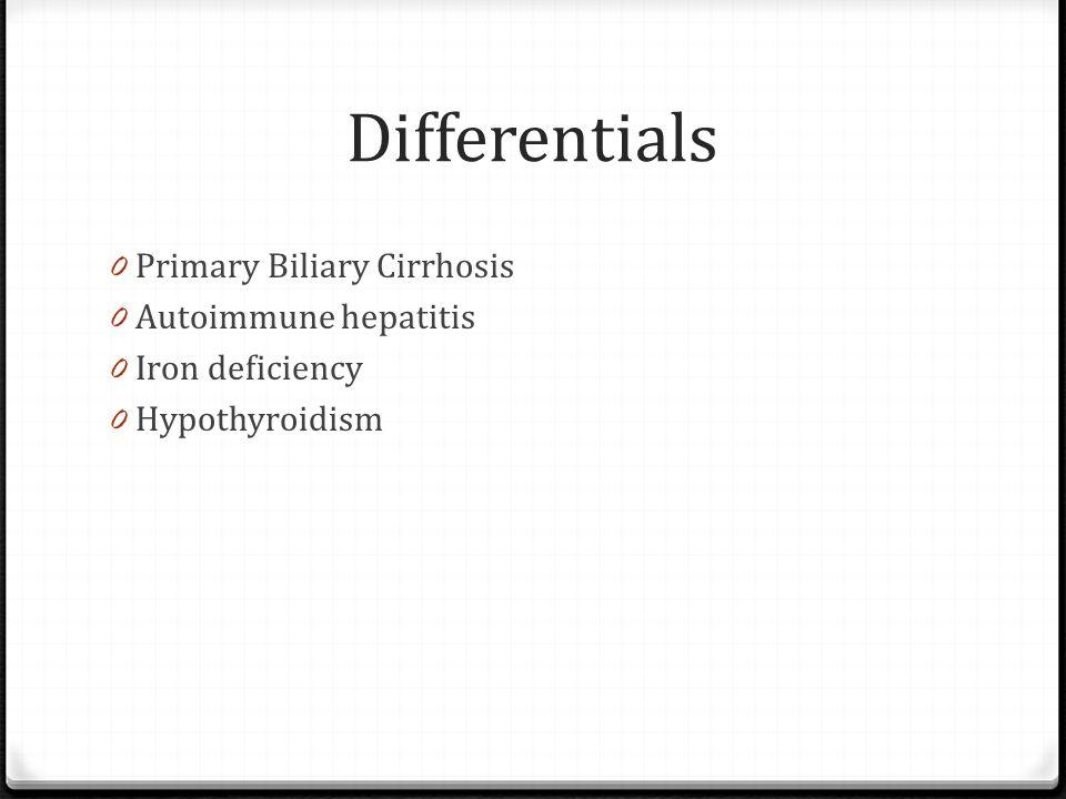 Differentials 0 Primary Biliary Cirrhosis 0 Autoimmune hepatitis 0 Iron deficiency 0 Hypothyroidism