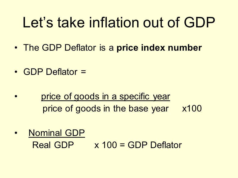 Let's take inflation out of GDP The GDP Deflator is a price index number GDP Deflator = price of goods in a specific year price of goods in the base y
