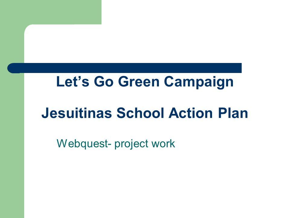 Let's Go Green Campaign Jesuitinas School Action Plan Webquest- project work