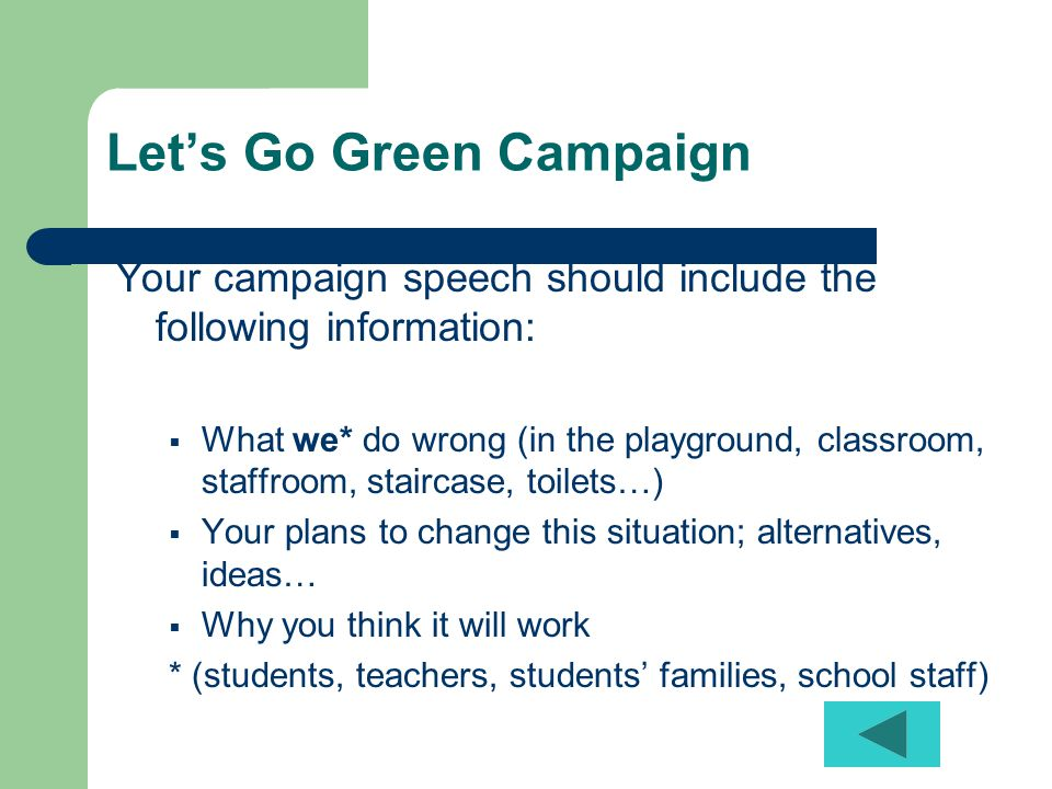 Let's Go Green Campaign Your campaign speech should include the following information:  What we* do wrong (in the playground, classroom, staffroom, staircase, toilets…)  Your plans to change this situation; alternatives, ideas…  Why you think it will work * (students, teachers, students' families, school staff)