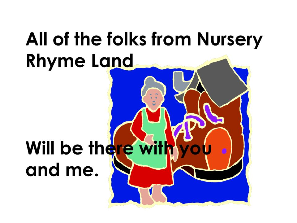 All of the folks from Nursery Rhyme Land Will be there with you and me.