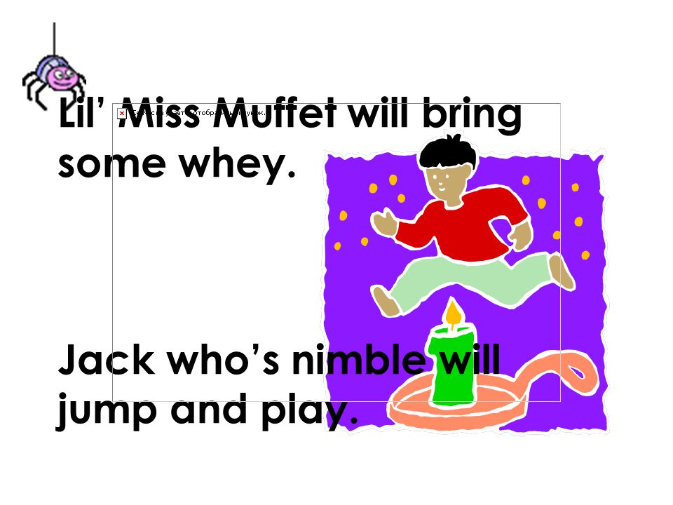 Lil' Miss Muffet will bring some whey. Jack who's nimble will jump and play.