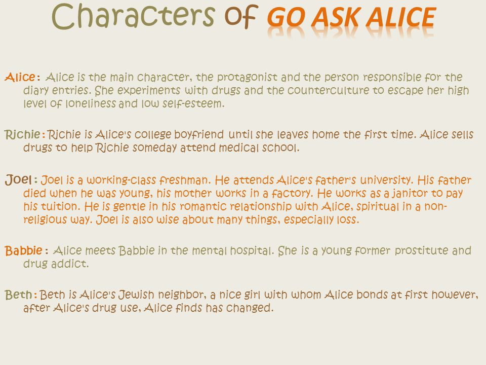 Alice : Alice is the main character, the protagonist and the person responsible for the diary entries.
