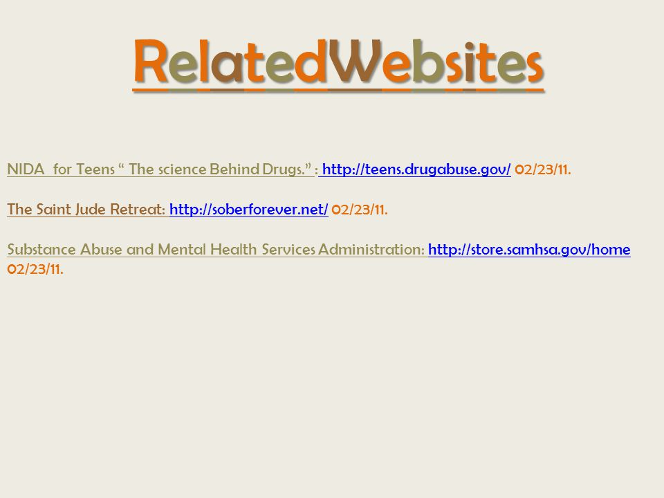 RelatedWebsitesRelatedWebsitesRelatedWebsitesRelatedWebsites NIDA for Teens The science Behind Drugs. : http://teens.drugabuse.gov/ 02/23/11.