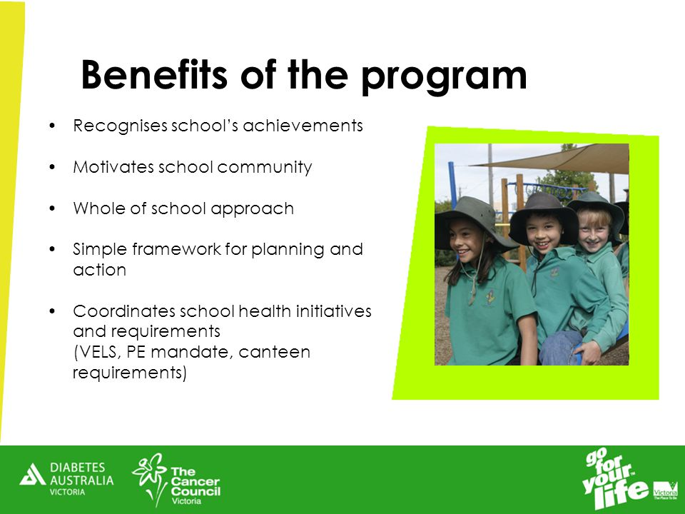 Benefits of the program Recognises school's achievements Motivates school community Whole of school approach Simple framework for planning and action Coordinates school health initiatives and requirements (VELS, PE mandate, canteen requirements)