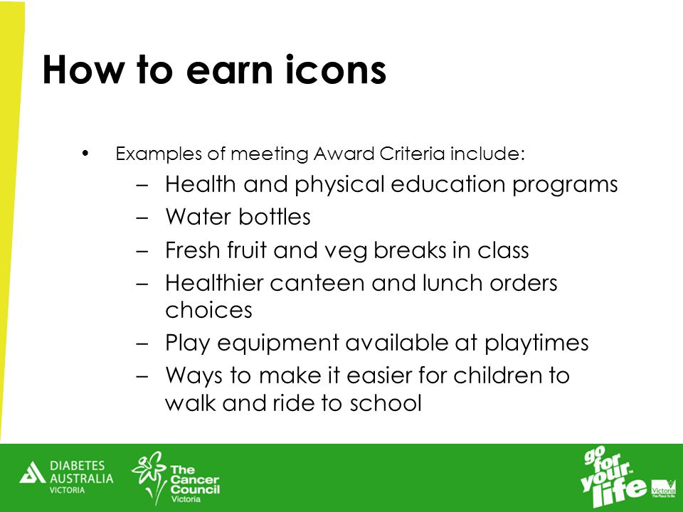 How to earn icons Examples of meeting Award Criteria include: –Health and physical education programs –Water bottles –Fresh fruit and veg breaks in class –Healthier canteen and lunch orders choices –Play equipment available at playtimes –Ways to make it easier for children to walk and ride to school