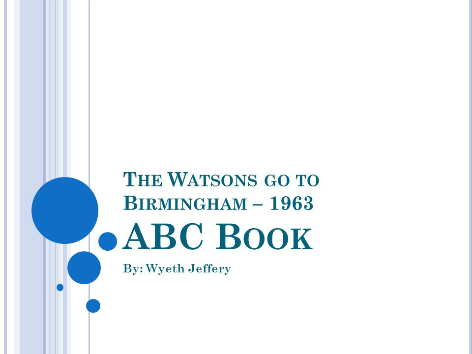 T HE W ATSONS GO TO B IRMINGHAM – 1963 ABC B OOK By: Wyeth Jeffery