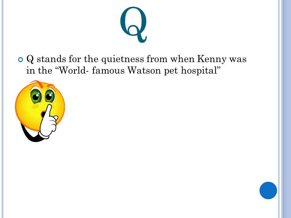 Q Q stands for the quietness from when Kenny was in the World- famous Watson pet hospital