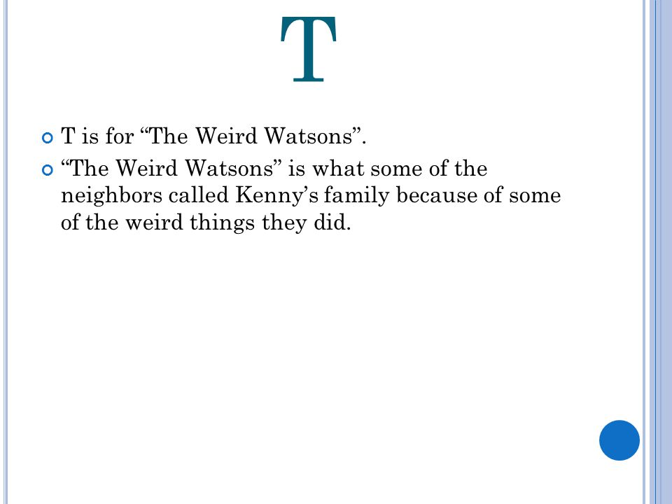 T T is for The Weird Watsons .