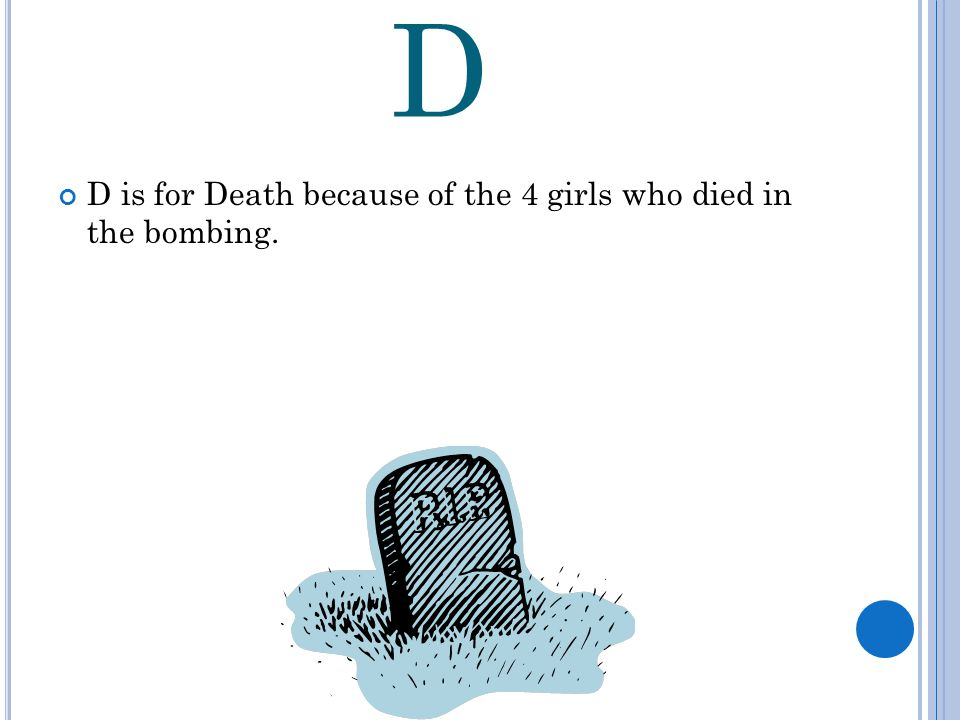 D D is for Death because of the 4 girls who died in the bombing.