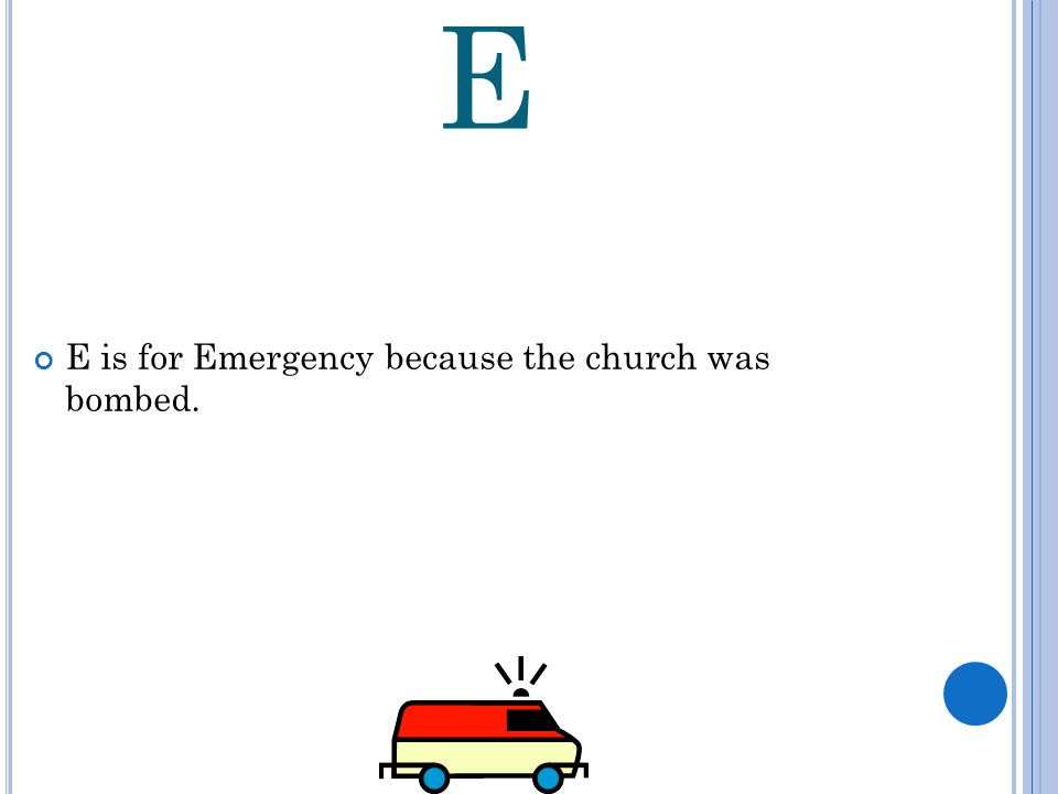 E E is for Emergency because the church was bombed.