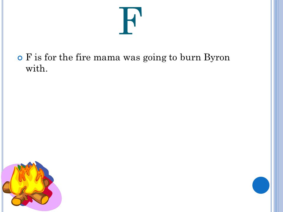 F F is for the fire mama was going to burn Byron with.