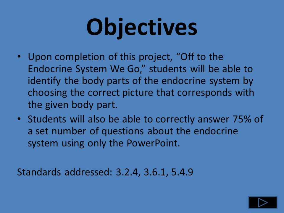 Objectives Upon completion of this project, Off to the Endocrine System We Go, students will be able to identify the body parts of the endocrine system by choosing the correct picture that corresponds with the given body part.