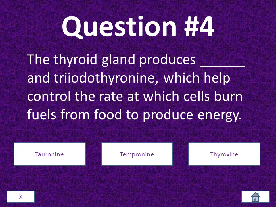 Question #4 The thyroid gland produces ______ and triiodothyronine, which help control the rate at which cells burn fuels from food to produce energy.
