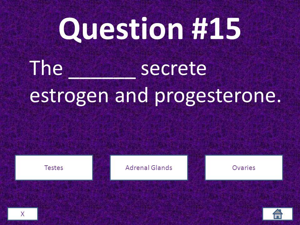 Question #15 The ______ secrete estrogen and progesterone. X TestesAdrenal GlandsOvaries
