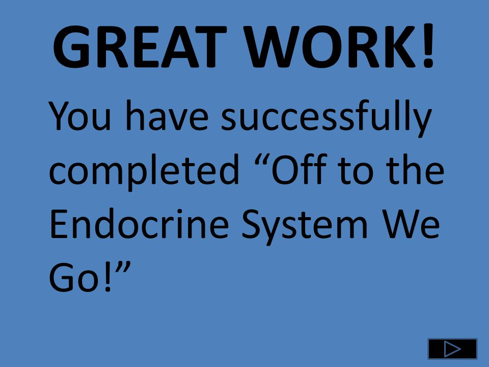 GREAT WORK! You have successfully completed Off to the Endocrine System We Go!