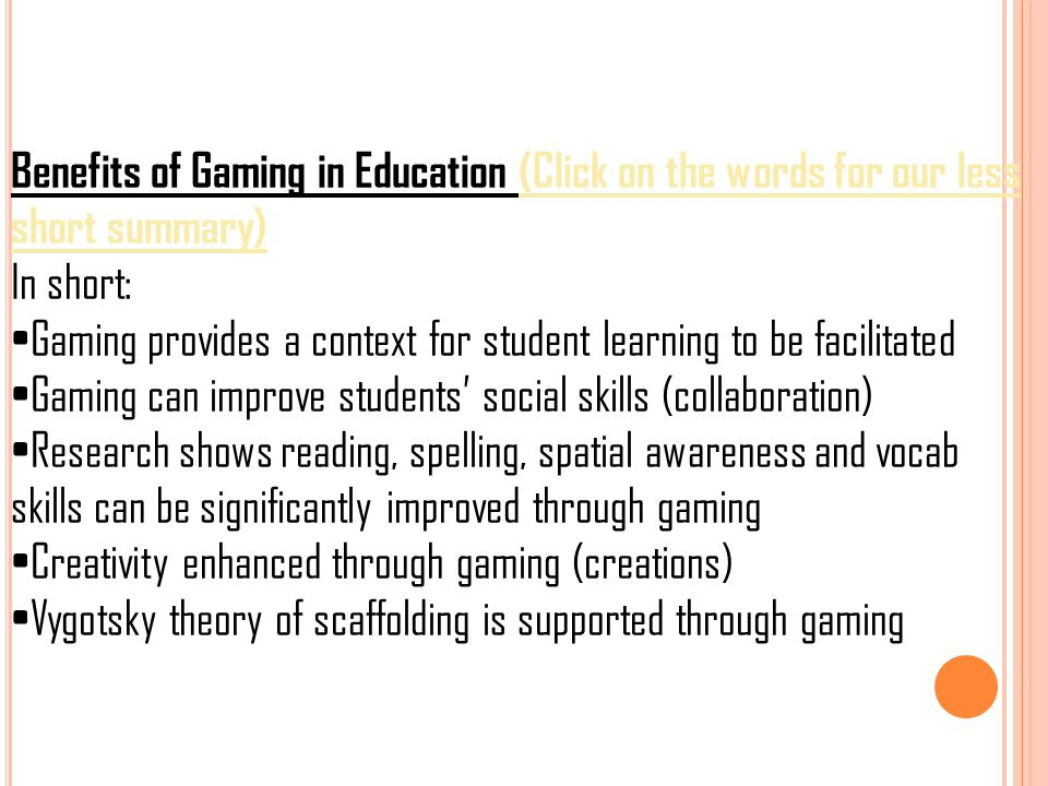 Benefits of Gaming in Education (Click on the words for our less short summary) In short: Gaming provides a context for student learning to be facilit