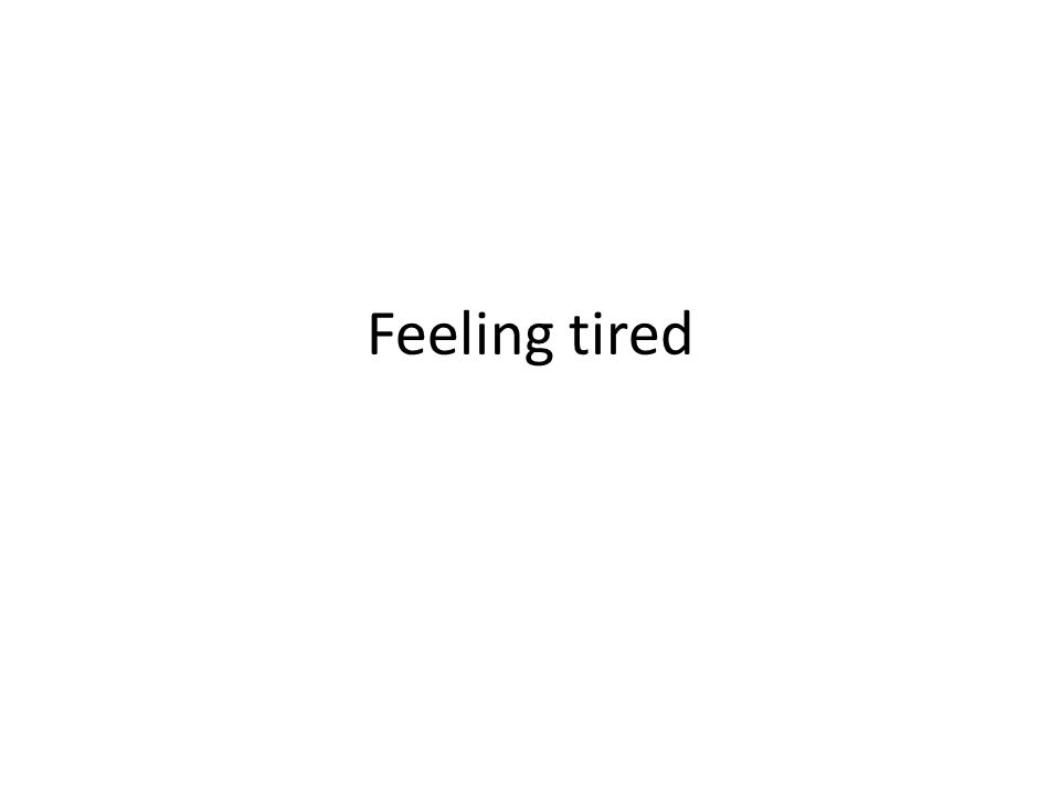 Feeling tired