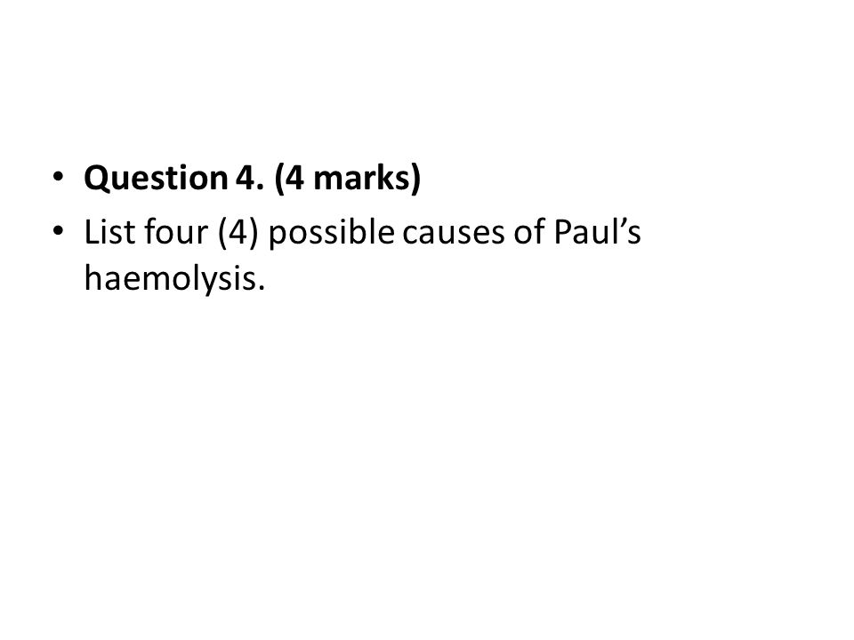 Question 4. (4 marks) List four (4) possible causes of Paul's haemolysis.