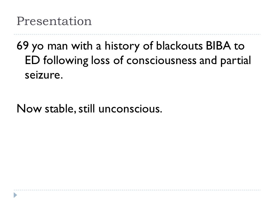 Presentation 69 yo man with a history of blackouts BIBA to ED following loss of consciousness and partial seizure.