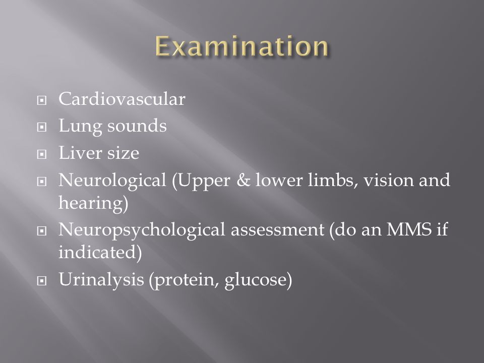  Cardiovascular  Lung sounds  Liver size  Neurological (Upper & lower limbs, vision and hearing)  Neuropsychological assessment (do an MMS if indicated)  Urinalysis (protein, glucose)