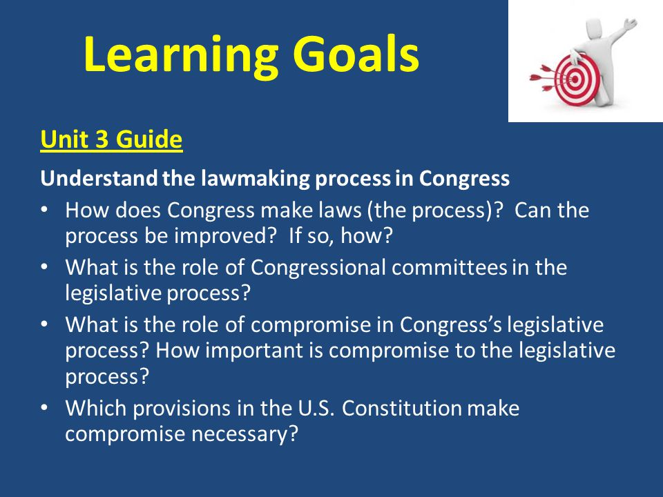 Learning Goals Unit 3 Guide Understand the lawmaking process in Congress How does Congress make laws (the process)? Can the process be improved? If so