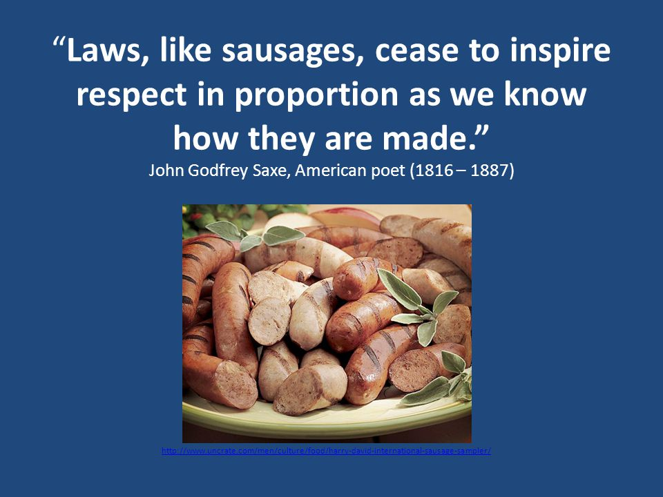 Laws, like sausages, cease to inspire respect in proportion as we know how they are made. John Godfrey Saxe, American poet (1816 – 1887) http://www.uncrate.com/men/culture/food/harry-david-international-sausage-sampler/
